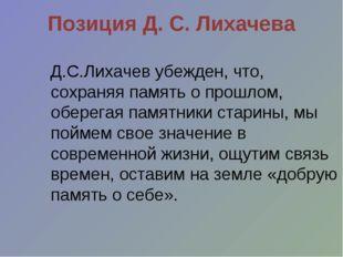 Позиция Д. С. Лихачева Д.С.Лихачев убежден, что, сохраняя память о прошлом, о