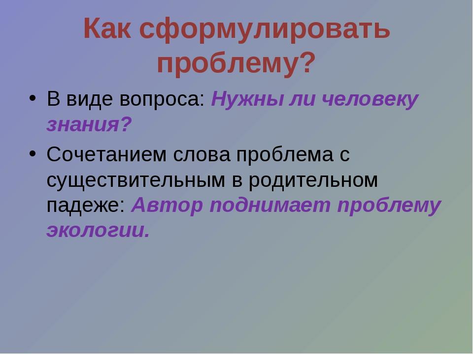 Как сформулировать проблему? В виде вопроса: Нужны ли человеку знания? Сочета...