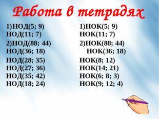 Работа в тетрадях НОД(5; 9) НОД(11; 7)НОК(5; 9) НОК(11; 7) 2)НОД(88; 44) НОД