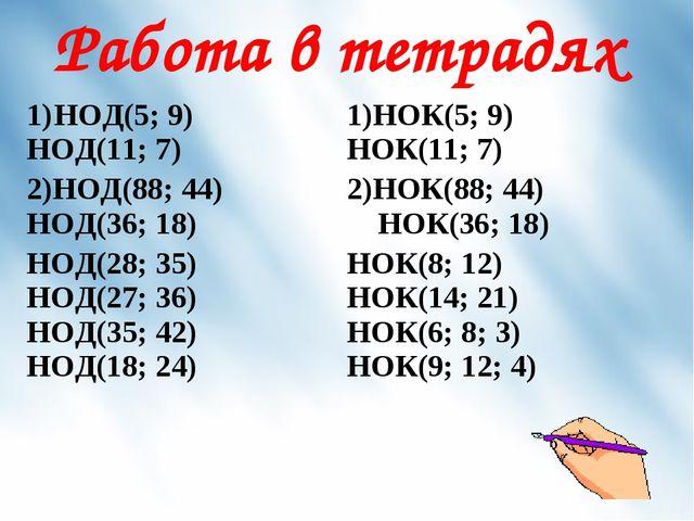 Работа в тетрадях НОД(5; 9) НОД(11; 7)НОК(5; 9) НОК(11; 7) 2)НОД(88; 44) НОД...
