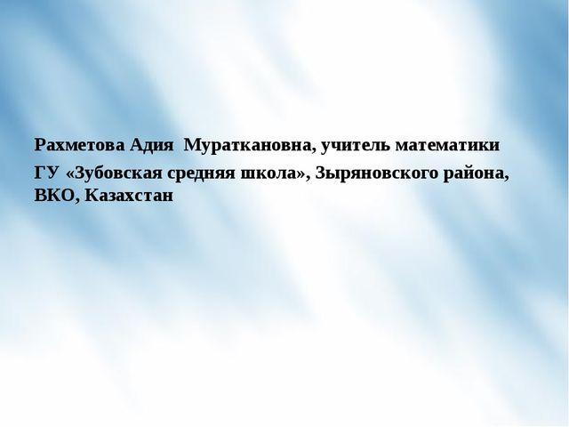 Рахметова Адия Мураткановна, учитель математики ГУ «Зубовская средняя школа»,...