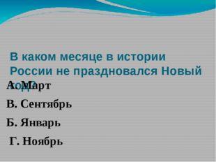 В каком месяце в истории России не праздновался Новый год? А. Март В. Сентяб