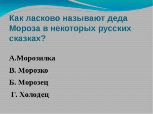 Как ласково называют деда Мороза в некоторых русских сказках? А.Морозилка В.