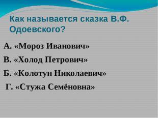 Как называется сказка В.Ф. Одоевского? А. «Мороз Иванович» В. «Холод Петрович