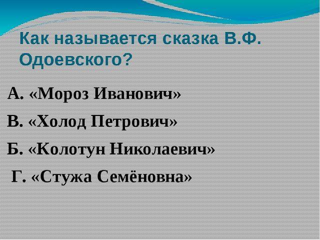 Как называется сказка В.Ф. Одоевского? А. «Мороз Иванович» В. «Холод Петрович...