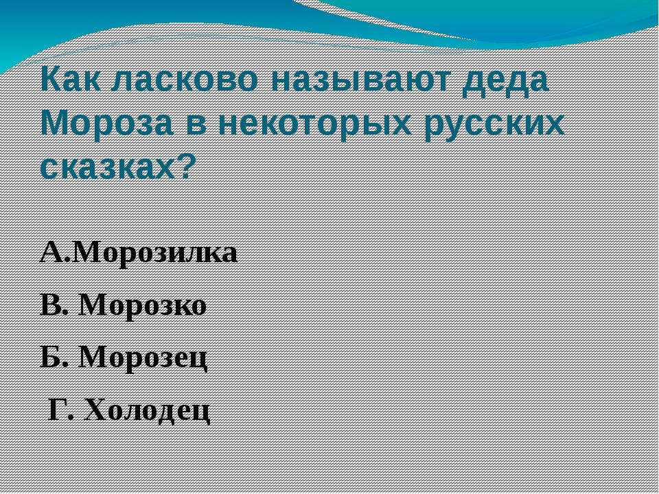 Как ласково называют деда Мороза в некоторых русских сказках? А.Морозилка В....
