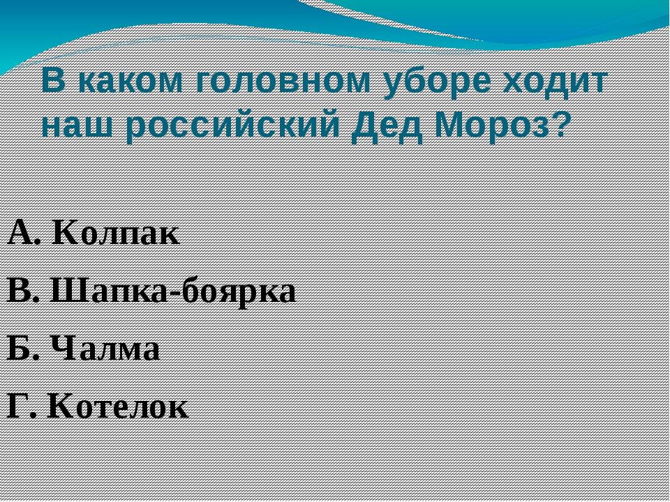 В каком головном уборе ходит наш российский Дед Мороз? А. Колпак В. Шапка-боя...