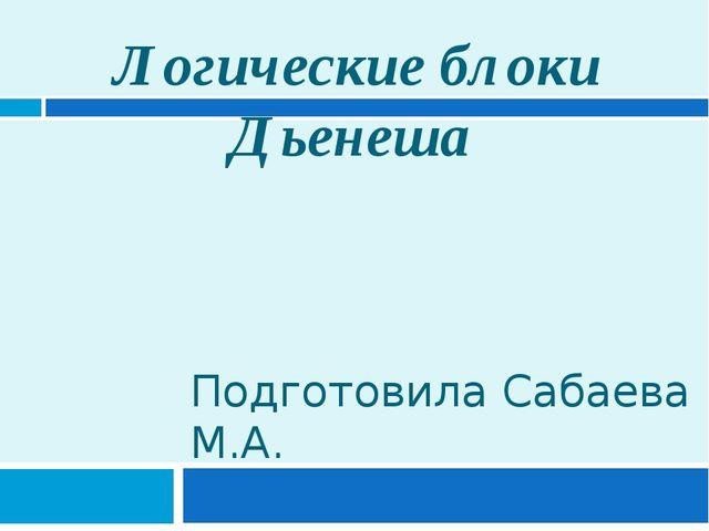 Логические блоки Дьенеша Подготовила Сабаева М.А.