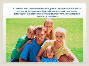 В законе «Об образовании» говорится: «Родители являются первыми педагогами. О