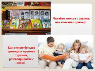 Читайте вместе с детьми, показывайте пример! Как можно больше проводите време