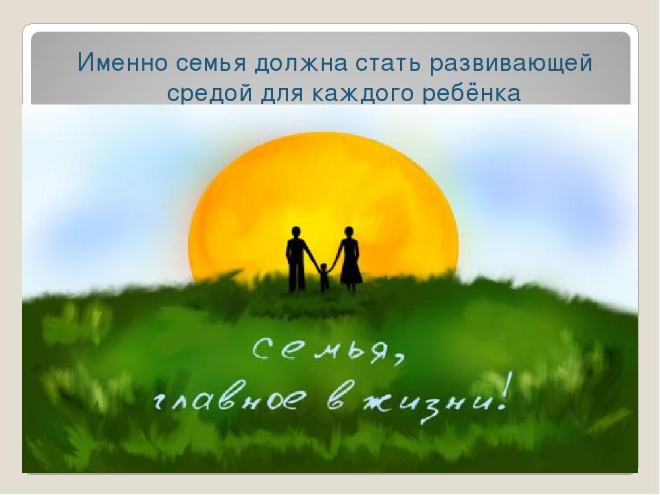 Именно семья должна стать развивающей средой для каждого ребёнка