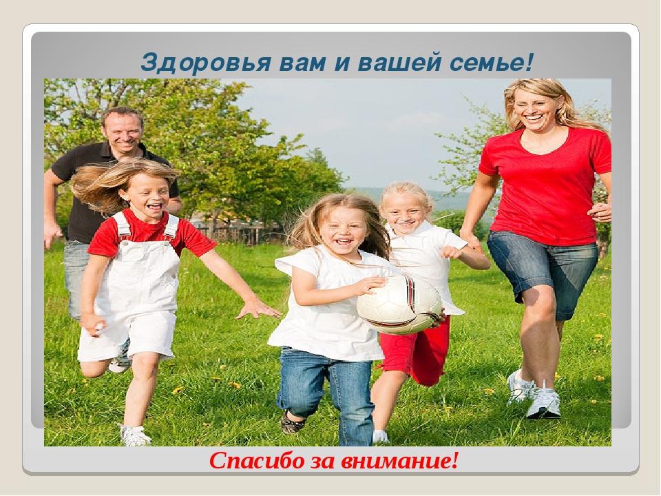 Здоровья вам и вашей семье! Спасибо за внимание!