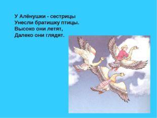 У Алёнушки - сестрицы Унесли братишку птицы. Высоко они летят, Далеко они гля
