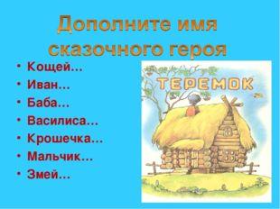 Кощей… Иван… Баба… Василиса… Крошечка… Мальчик… Змей…