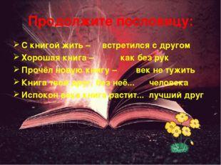 Продолжите пословицу: С книгой жить – встретился с другом Хорошая книга – как