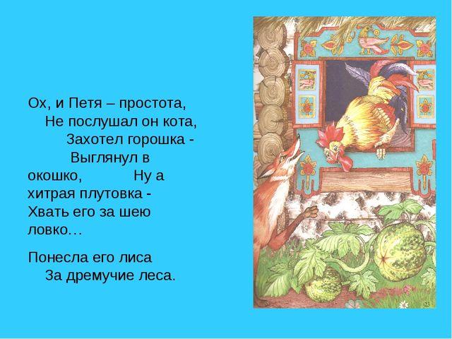 Ох, и Петя – простота, Не послушал он кота, Захотел горошка - Выглянул в окош...