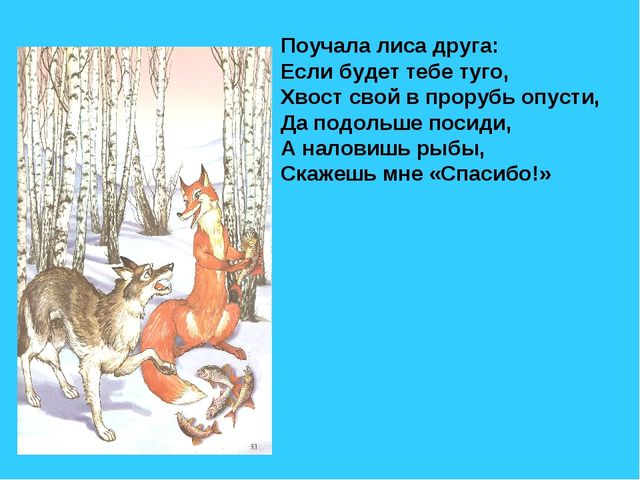 Поучала лиса друга: Если будет тебе туго, Хвост свой в прорубь опусти, Да под...