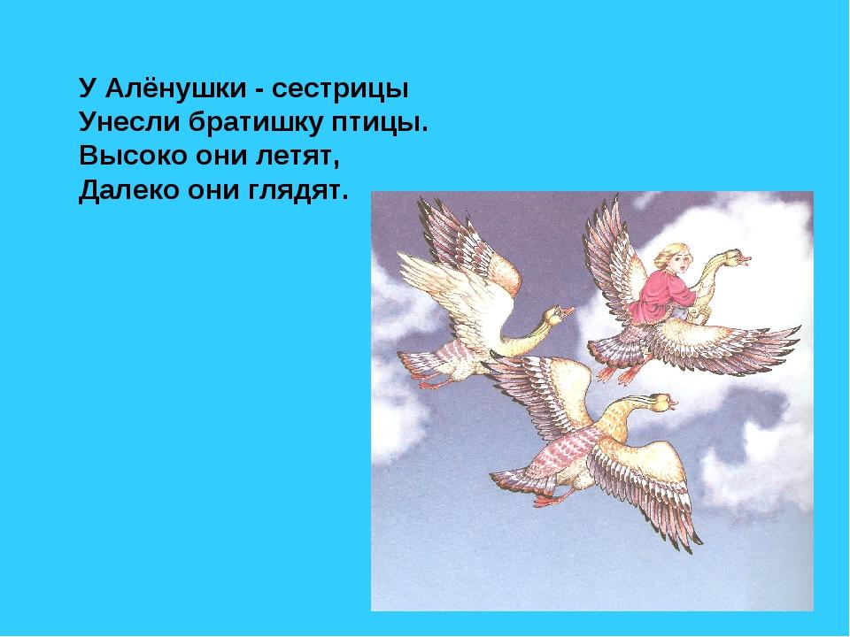 У Алёнушки - сестрицы Унесли братишку птицы. Высоко они летят, Далеко они гля...