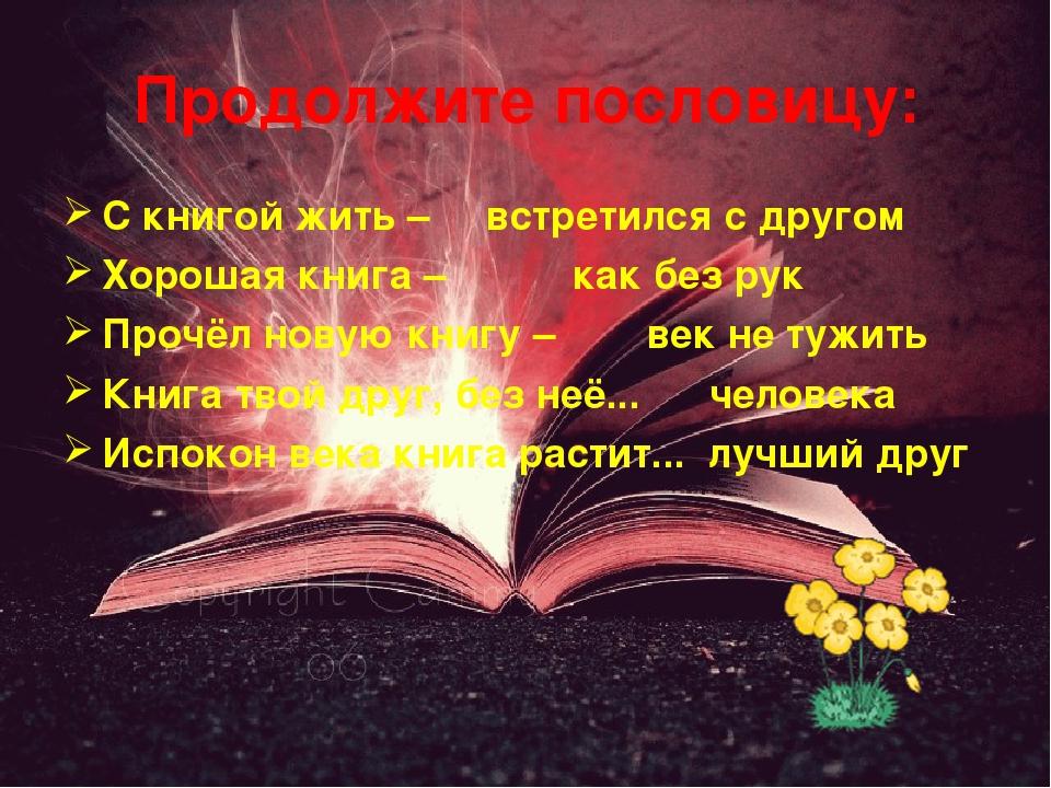 Продолжите пословицу: С книгой жить – встретился с другом Хорошая книга – как...