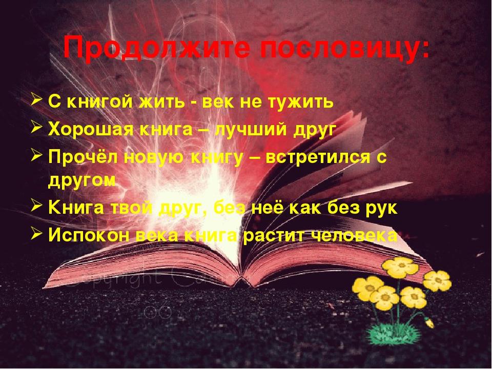 Продолжите пословицу: С книгой жить - век не тужить Хорошая книга – лучший др...