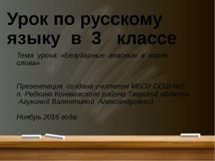 Урок по русскому языку в 3 классе Тема урока: «Безударные гласные в корне сл