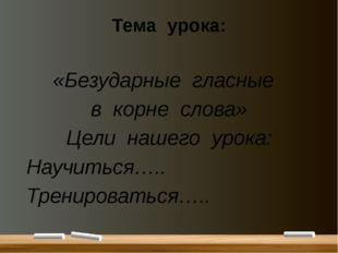 Тема урока: «Безударные гласные в корне слова» Цели нашего урока: Научиться….