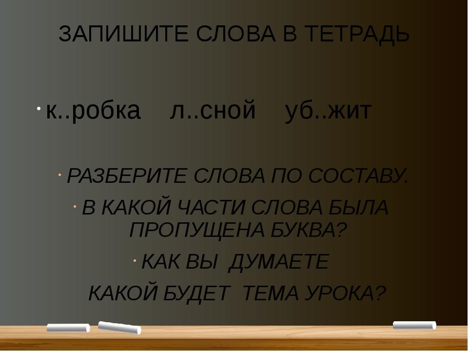 ЗАПИШИТЕ СЛОВА В ТЕТРАДЬ к..робка л..сной уб..жит РАЗБЕРИТЕ СЛОВА ПО СОСТАВУ....