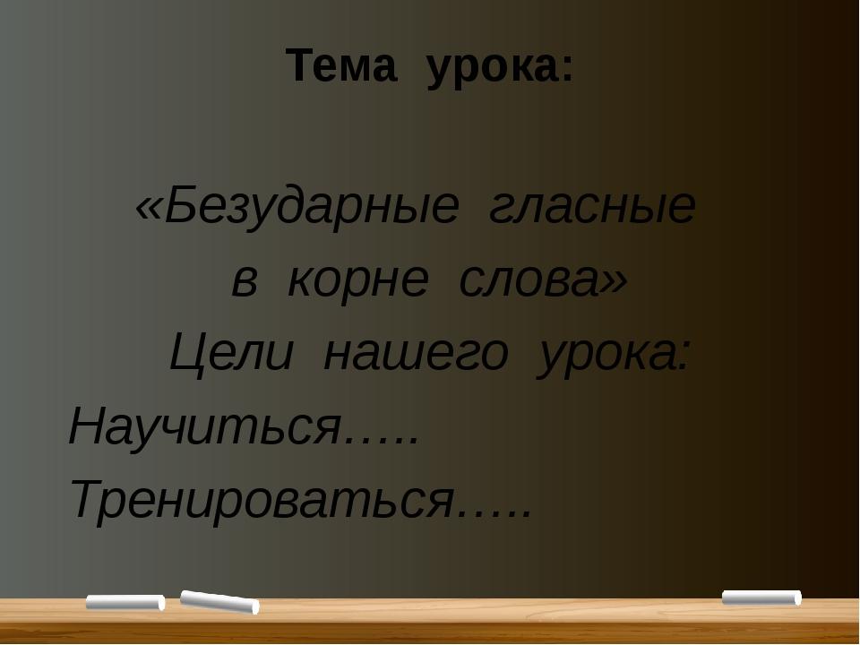 Тема урока: «Безударные гласные в корне слова» Цели нашего урока: Научиться…....