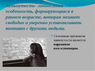 Замкнутость- личностная особенность, формирующаяся в раннем возрасте, которая