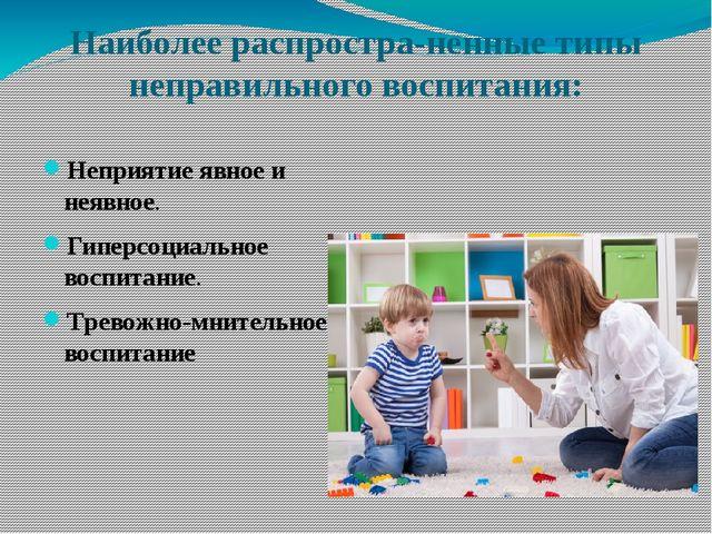 Наиболее распространенные типы неправильного воспитания: Неприятие явное и н...