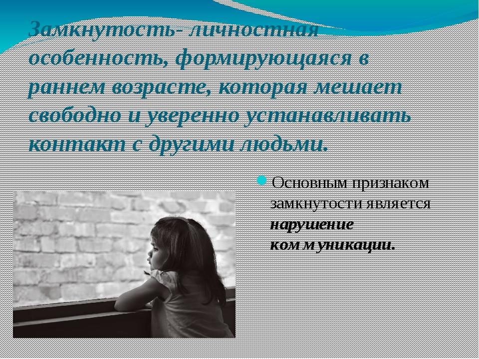 Замкнутость- личностная особенность, формирующаяся в раннем возрасте, которая...