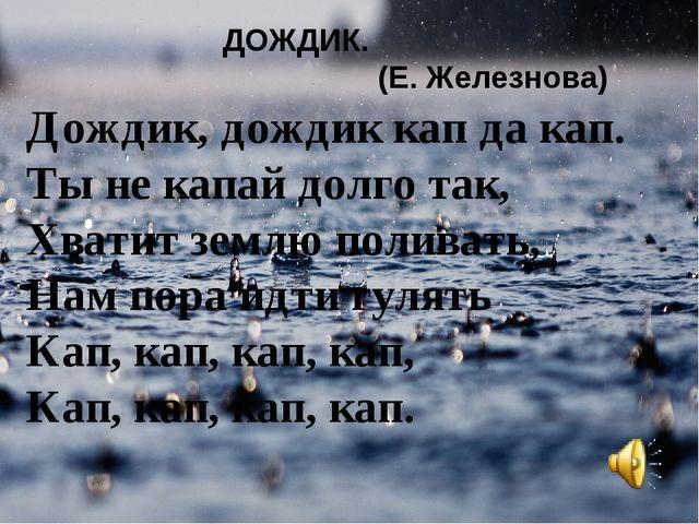 Дождик, дождик кап да кап. Ты не капай долго так, Хватит землю поливать, Нам...