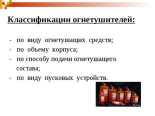 Классификации огнетушителей: - по виду огнетушащих средств; - по объему корпу