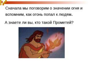 Сначала мы поговорим о значении огня и вспомним, как огонь попал к людям. А з