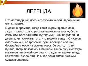 ЛЕГЕНДА Это легендарный древнегреческий герой, подаривший огонь людям. В дав