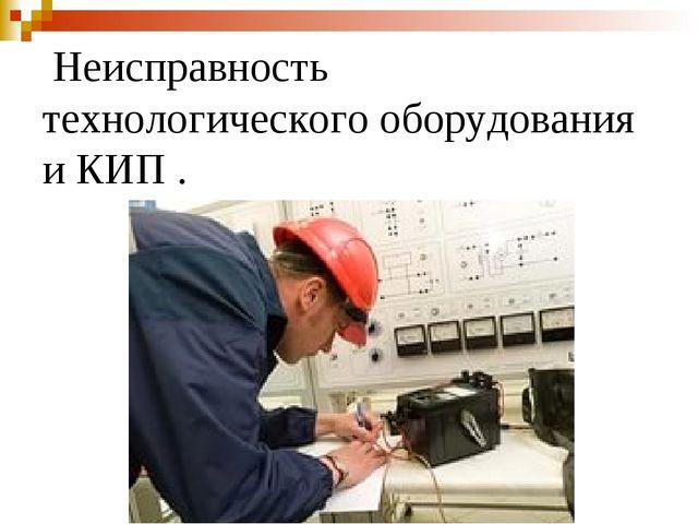 Неисправность технологического оборудования и КИП .