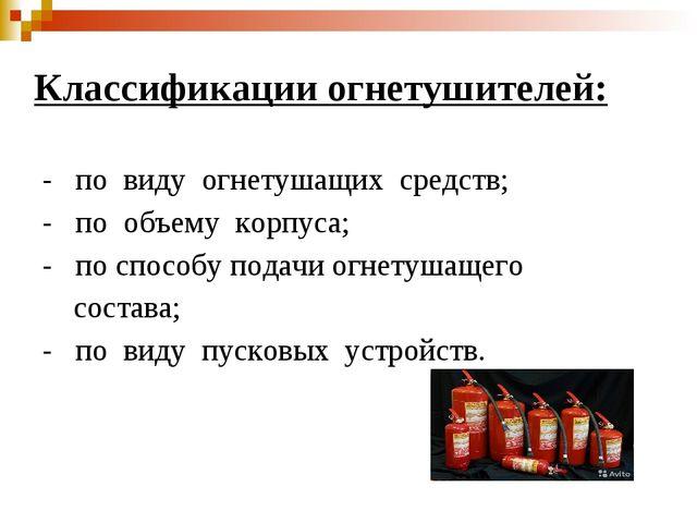 Классификации огнетушителей: - по виду огнетушащих средств; - по объему корпу...