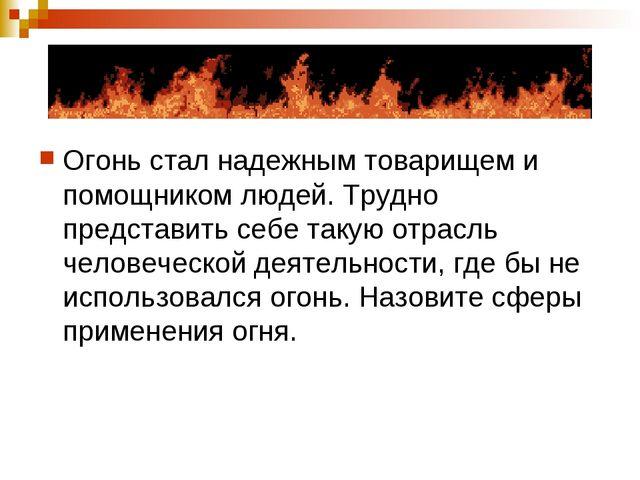 Огонь стал надежным товарищем и помощником людей. Трудно представить себе так...