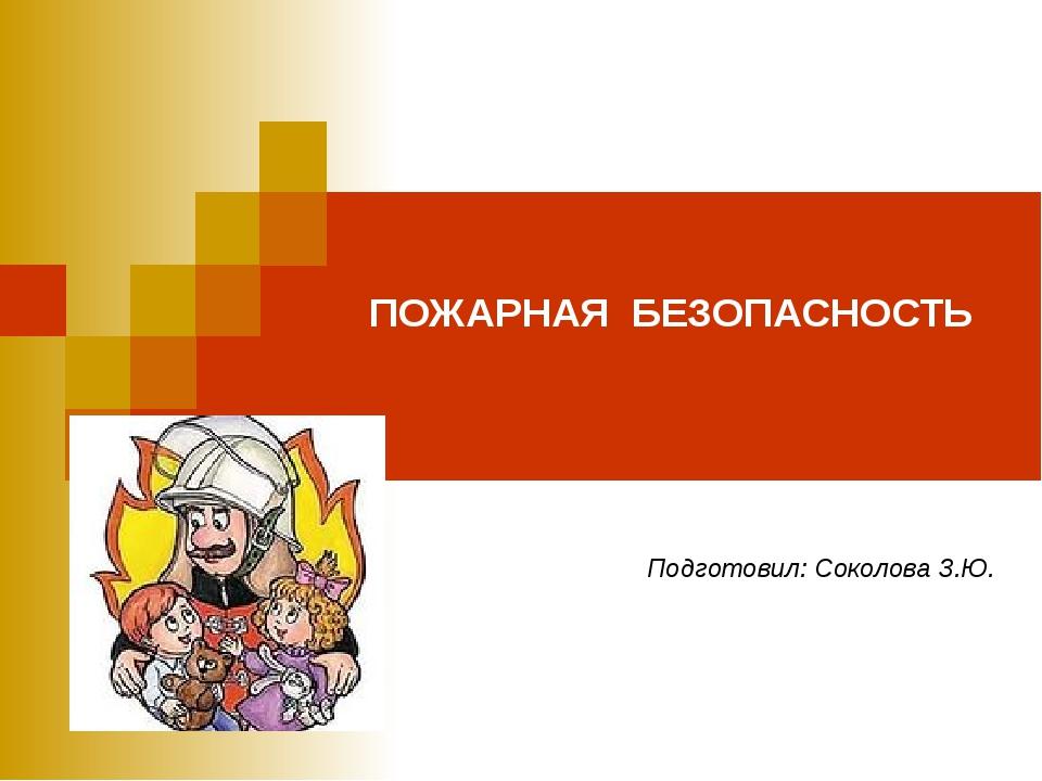 ПОЖАРНАЯ БЕЗОПАСНОСТЬ Подготовил: Соколова З.Ю.