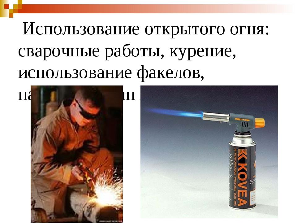 Использование открытого огня: сварочные работы, курение, использование факел...