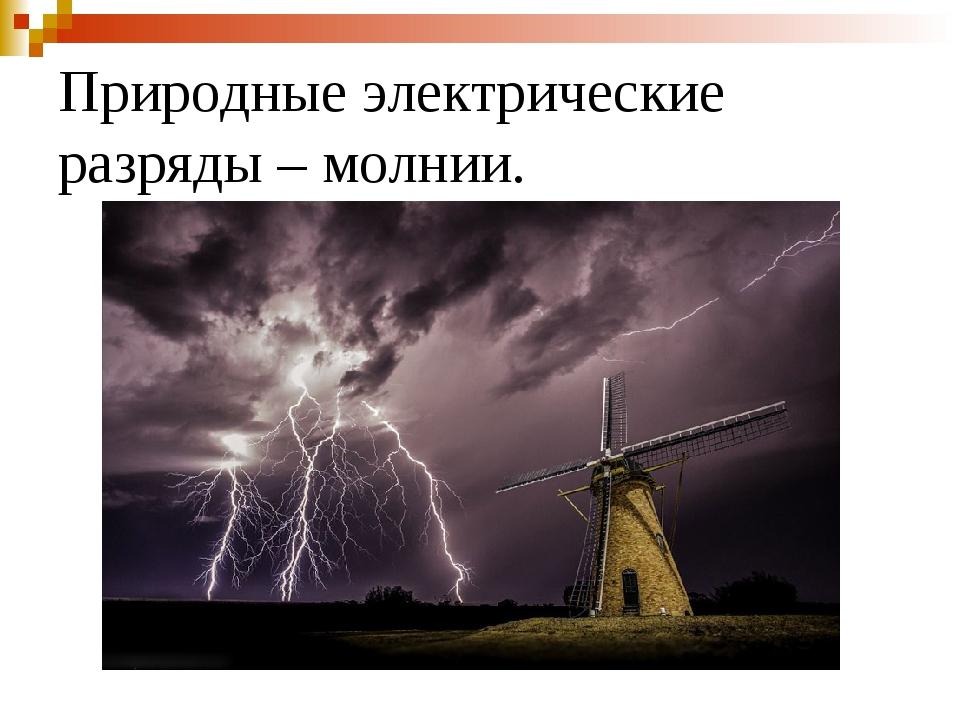 Природные электрические разряды – молнии.