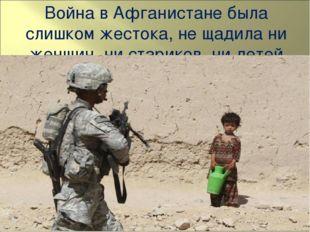 Война в Афганистане была слишком жестока, не щадила ни женщин, ни стариков, н