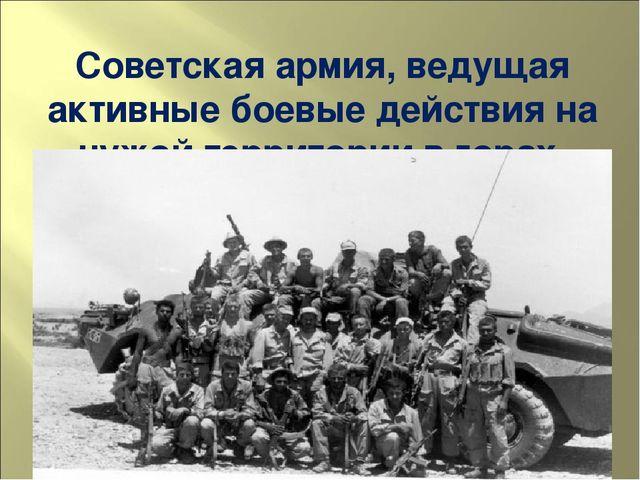Советская армия, ведущая активные боевые действия на чужой территории в горах...