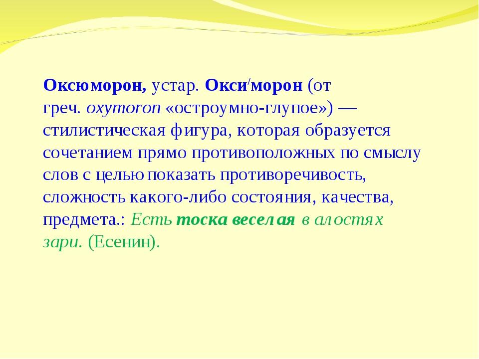 Оксюморон,устар.Окси/морон(от греч.oxymoron«остроумно-глупое») — стилис...