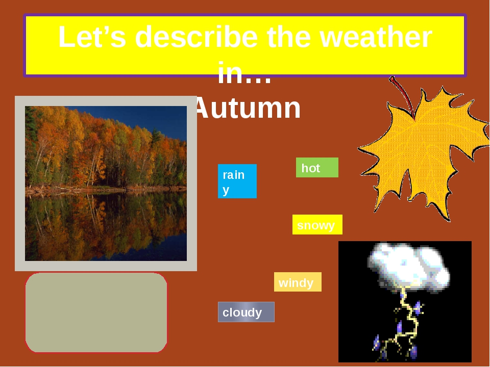 Let's describe the weather in… Autumn hot rainy snowy windy cloudy