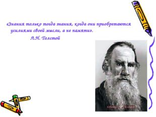 «Знания только тогда знания, когда они приобретаются усилиями своей мысли, а