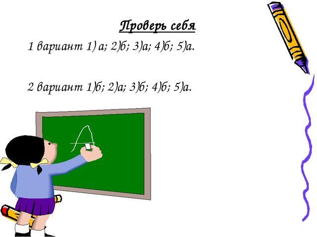 Проверь себя 1 вариант 1) а; 2)б; 3)а; 4)б; 5)а. 2 вариант 1)б; 2)а; 3)б; 4)б...