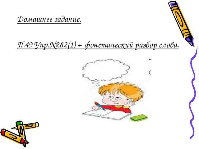 Домашнее задание. П.49 Упр.№282(1) + фонетический разбор слова.