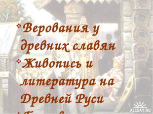 Верования у древних славян Живопись и литература на Древней Руси Бытовая куль