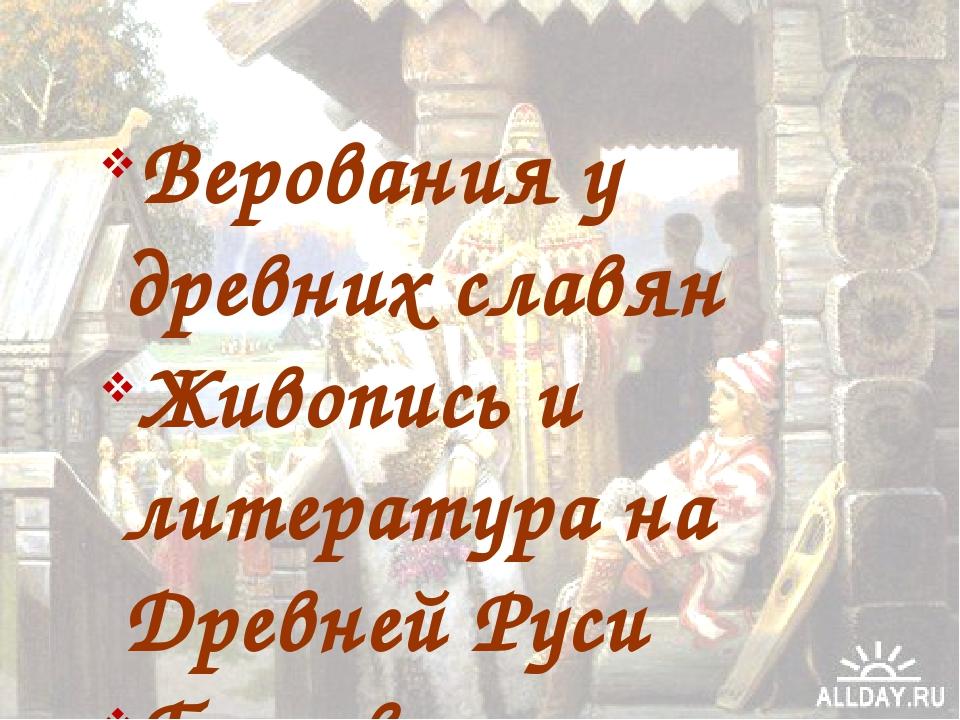 Верования у древних славян Живопись и литература на Древней Руси Бытовая куль...